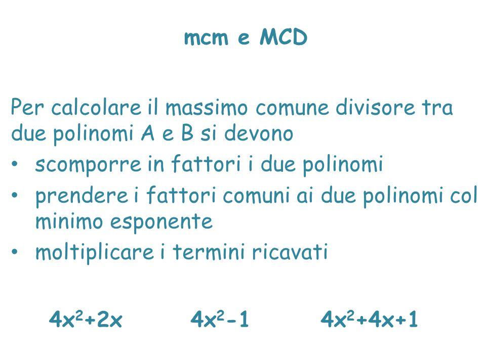 mcm e MCD Per calcolare il massimo comune divisore tra due polinomi A e B si devono scomporre in fattori i due polinomi prendere i fattori comuni ai d