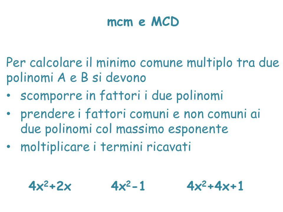 mcm e MCD Per calcolare il minimo comune multiplo tra due polinomi A e B si devono scomporre in fattori i due polinomi prendere i fattori comuni e non