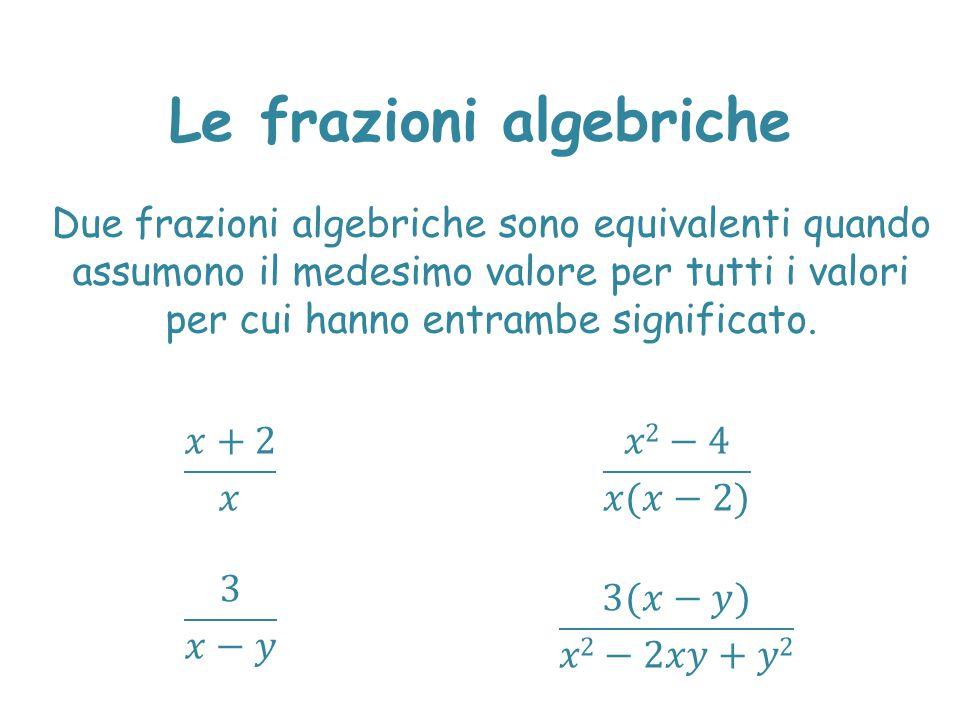 Due frazioni algebriche sono equivalenti quando assumono il medesimo valore per tutti i valori per cui hanno entrambe significato.
