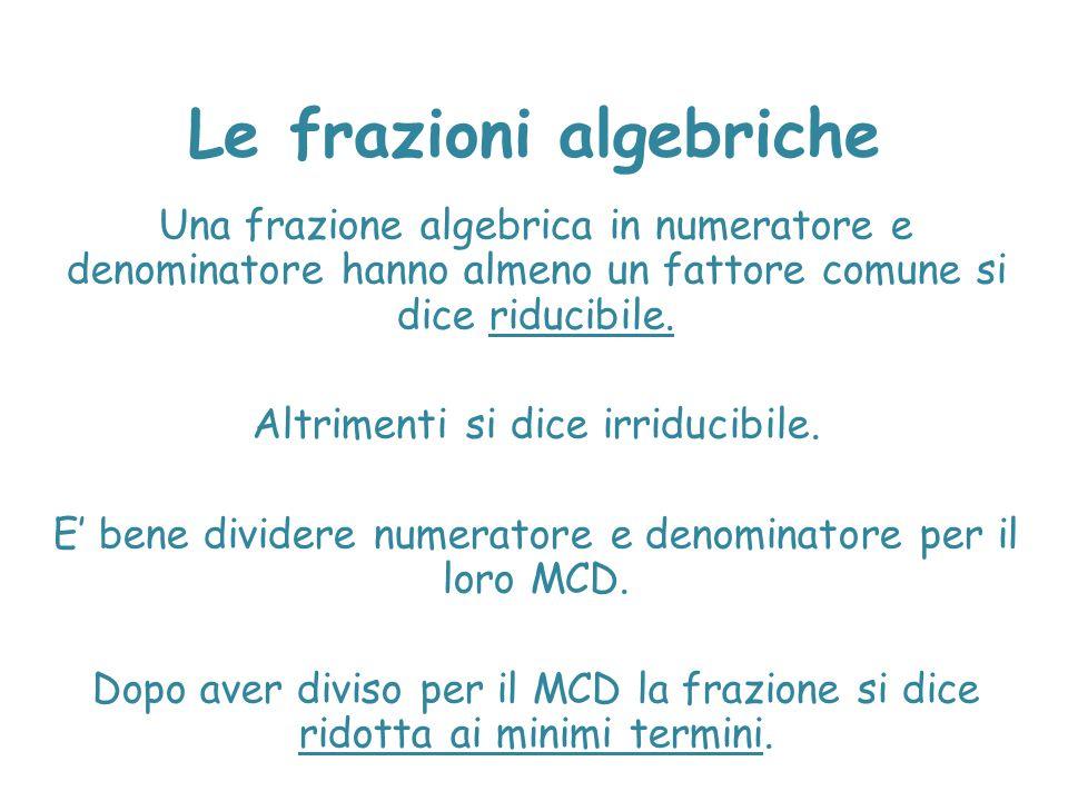 Le frazioni algebriche Una frazione algebrica in numeratore e denominatore hanno almeno un fattore comune si dice riducibile. Altrimenti si dice irrid