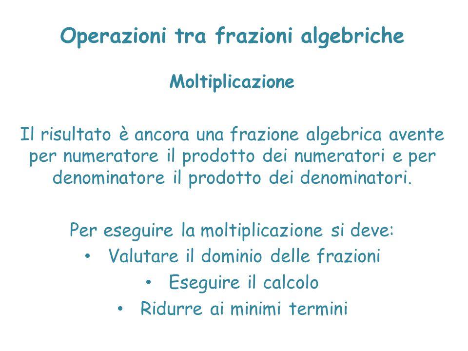 Operazioni tra frazioni algebriche Moltiplicazione Il risultato è ancora una frazione algebrica avente per numeratore il prodotto dei numeratori e per