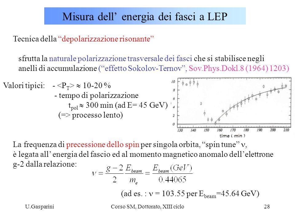 U.GaspariniCorso SM, Dottorato, XIII ciclo28 Misura dell' energia dei fasci a LEP Tecnica della depolarizzazione risonante sfrutta la naturale polarizzazione trasversale dei fasci che si stabilisce negli anelli di accumulazione ( effetto Sokolov-Ternov , Sov.Phys.Dokl.8 (1964) 1203) Valori tipici: -  10-20 % - tempo di polarizzazione t pol  300 min (ad E= 45 GeV) (=> processo lento) La frequenza di precessione dello spin per singola orbita, spin tune , è legata all' energia del fascio ed al momento magnetico anomalo dell'elettrone g-2 dalla relazione: (ad es.