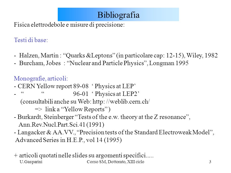U.GaspariniCorso SM, Dottorato, XIII ciclo3 Bibliografia Fisica elettrodebole e misure di precisione: Testi di base: - Halzen, Martin : Quarks &Leptons (in particolare cap: 12-15), Wiley, 1982 - Burcham, Jobes : Nuclear and Particle Physics , Longman 1995 Monografie, articoli: - CERN Yellow report 89-08 ' Physics at LEP' - 96-01 ' Physics at LEP2' (consultabili anche su Web: http: //weblib.cern.ch/ => link a Yellow Reports ) - Burkardt, Steinberger Tests of the e.w.