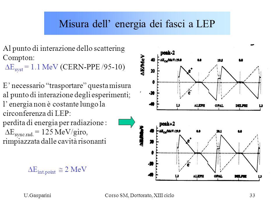 U.GaspariniCorso SM, Dottorato, XIII ciclo33 Misura dell' energia dei fasci a LEP Al punto di interazione dello scattering Compton:  E syst = 1.1 MeV (CERN-PPE /95-10) E' necessario trasportare questa misura al punto di interazione degli esperimenti; l' energia non è costante lungo la circonferenza di LEP: perdita di energia per radiazione   E sync.rad.