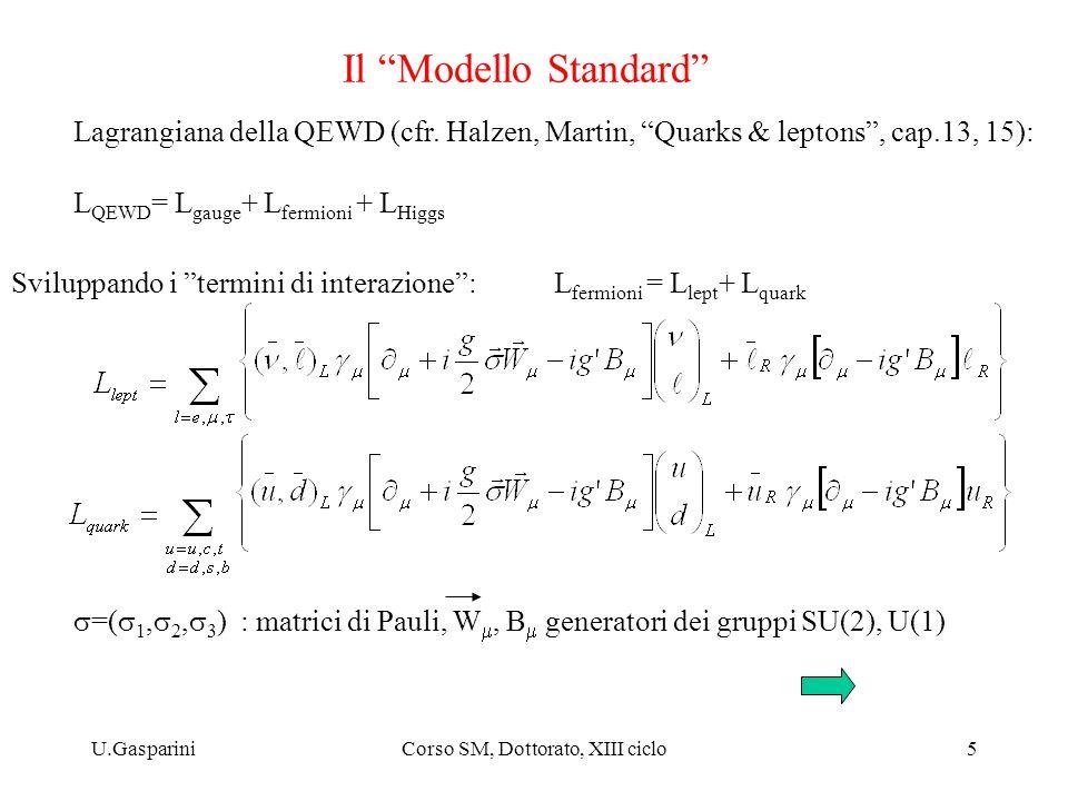U.GaspariniCorso SM, Dottorato, XIII ciclo6 Il Modello Standard l W-W- W+W+ l correnti cariche correnti neutre corrente e.m. (=> QED) Z0Z0 ll ll la parte di interazione (ad esempio, per i leptoni), si può scrivere: