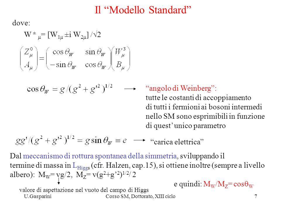 U.GaspariniCorso SM, Dottorato, XIII ciclo7 Il Modello Standard W ±  = [W 1  ±i W 2   angolo di Weinberg : tutte le costanti di accoppiamento di tutti i fermioni ai bosoni intermedi nello SM sono esprimibili in funzione di quest' unico parametro carica elettrica dove: Dal meccanismo di rottura spontanea della simmetria, sviluppando il termine di massa in L Higgs (cfr.
