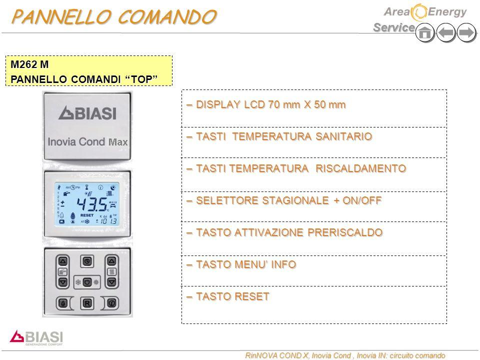 Service RinNOVA COND X, Inovia Cond, Inovia IN: circuito comando PANNELLO COMANDO –DISPLAY LCD 70 mm X 50 mm –TASTI TEMPERATURA SANITARIO –TASTI TEMPERATURA RISCALDAMENTO –SELETTORE STAGIONALE + ON/OFF –TASTO ATTIVAZIONE PRERISCALDO –TASTO MENU' INFO –TASTO RESET M262 M PANNELLO COMANDI TOP