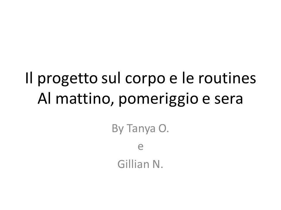 Il progetto sul corpo e le routines Al mattino, pomeriggio e sera By Tanya O. e Gillian N.