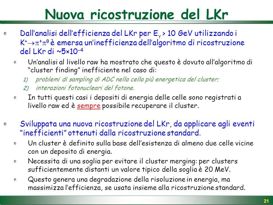 21 Nuova ricostruzione del LKr Dall'analisi dell'efficienza del LKr per E  > 10 GeV utilizzando i K +     è emersa un'inefficienza dell'algoritmo di ricostruzione del LKr di ~5×10 -4 Un'analisi al livello raw ha mostrato che questo è dovuto all'algoritmo di cluster finding inefficiente nel caso di: 1) problemi di sampling di ADC nella cella più energetica del cluster; 2) interazioni fotonucleari del fotone.