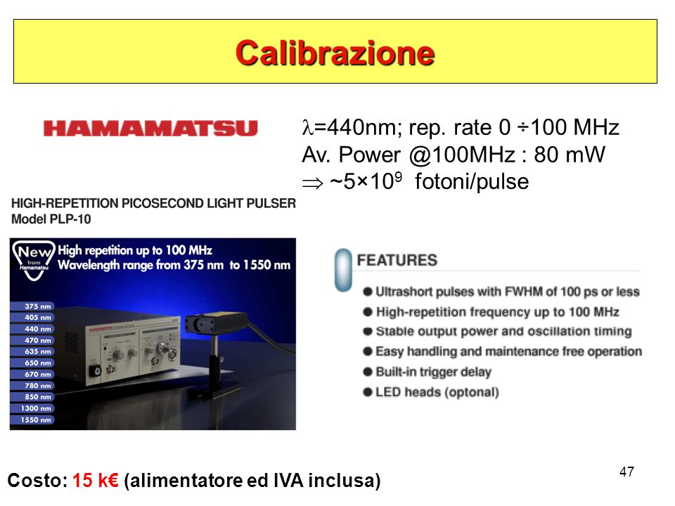 47 Calibrazione Costo: 15 k€ (alimentatore ed IVA inclusa) =440nm; rep. rate 0 ÷100 MHz Av. Power @100MHz : 80 mW  ~5×10 9 fotoni/pulse