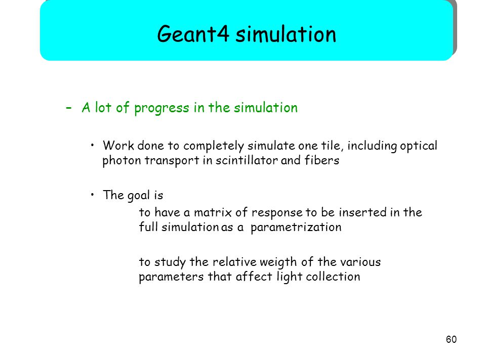 60 –A lot of progress in the simulation Work done to completely simulate one tile, including optical photon transport in scintillator and fibers The g