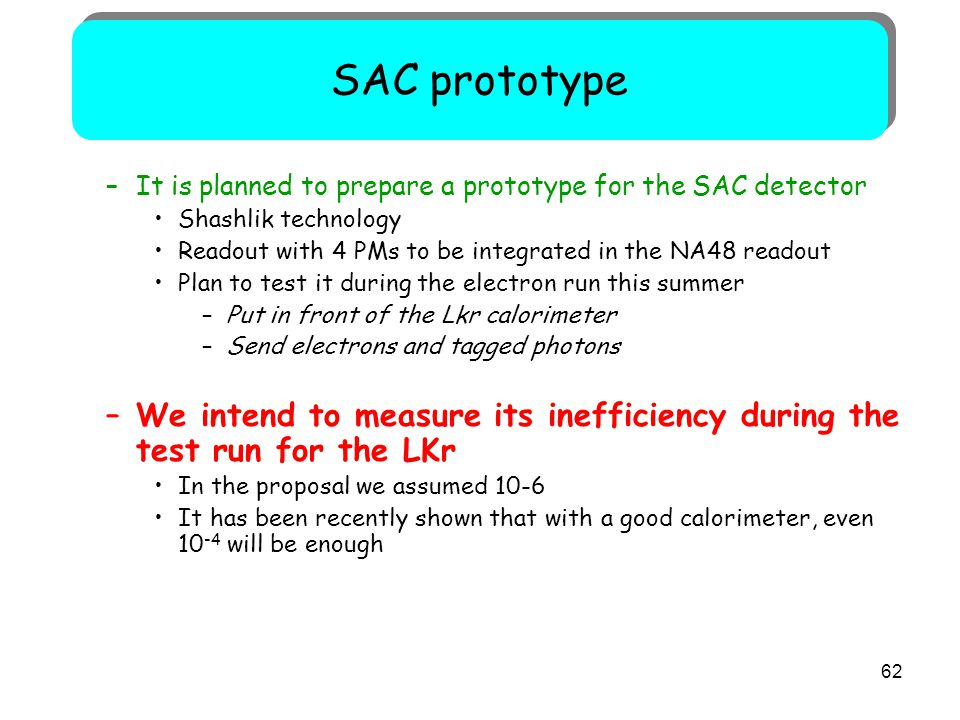 62 –It is planned to prepare a prototype for the SAC detector Shashlik technology Readout with 4 PMs to be integrated in the NA48 readout Plan to test it during the electron run this summer –Put in front of the Lkr calorimeter –Send electrons and tagged photons –We intend to measure its inefficiency during the test run for the LKr In the proposal we assumed 10-6 It has been recently shown that with a good calorimeter, even 10 -4 will be enough SAC prototype