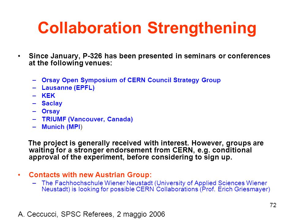 72 Collaboration Strengthening Since January, P-326 has been presented in seminars or conferences at the following venues: –Orsay Open Symposium of CERN Council Strategy Group –Lausanne (EPFL) –KEK –Saclay –Orsay –TRIUMF (Vancouver, Canada) –Munich (MPI) The project is generally received with interest.