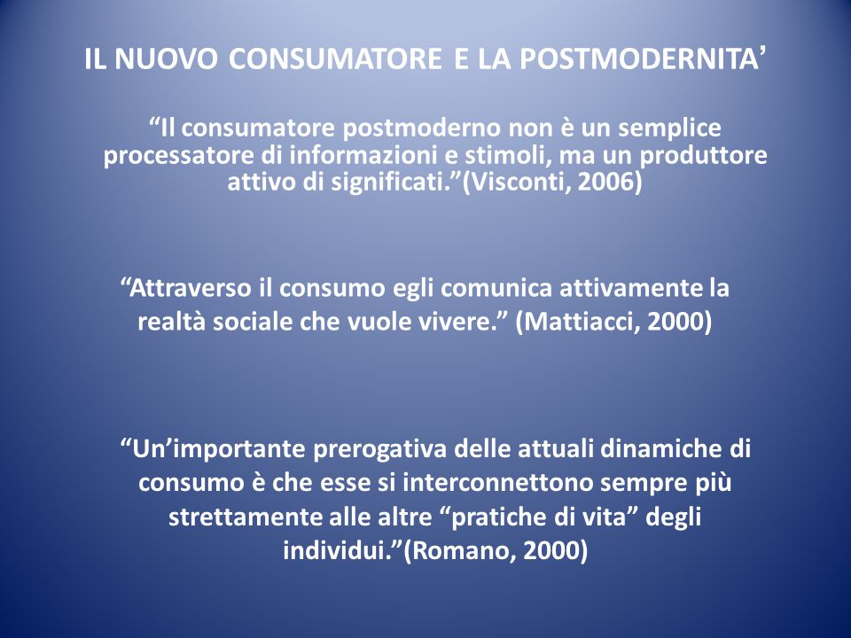 """IL NUOVO CONSUMATORE E LA POSTMODERNITA ' """"Il consumatore postmoderno non è un semplice processatore di informazioni e stimoli, ma un produttore attiv"""