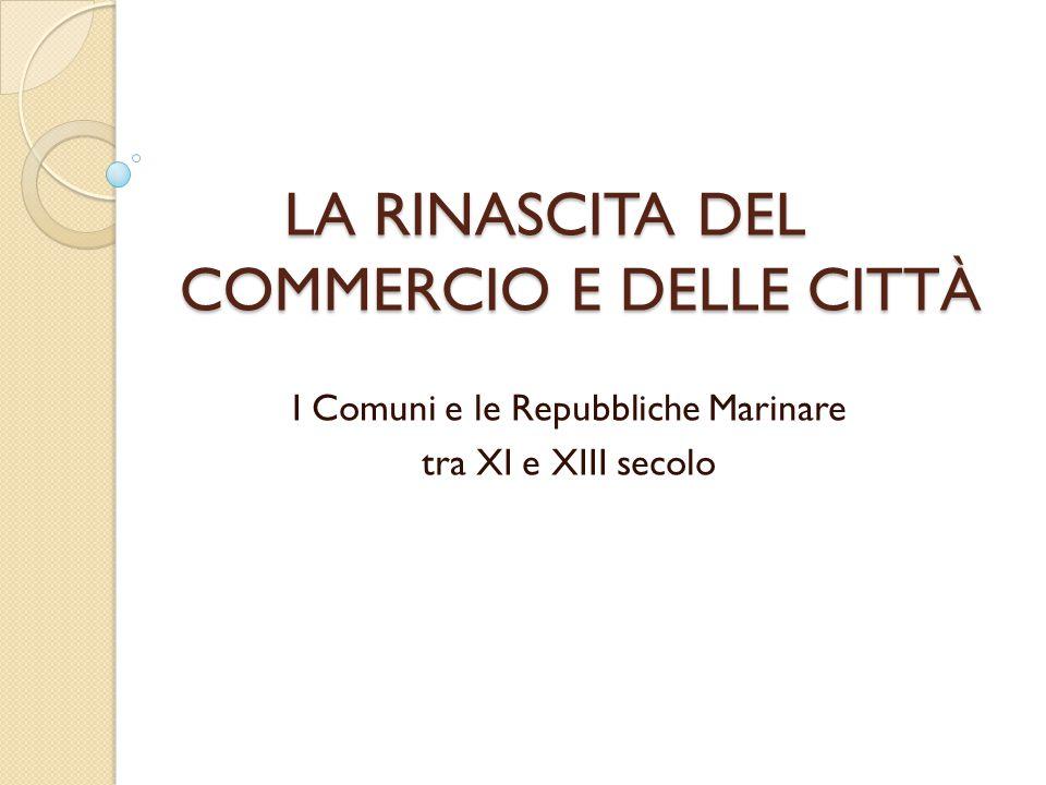 LA RINASCITA DEL COMMERCIO E DELLE CITTÀ I Comuni e le Repubbliche Marinare tra XI e XIII secolo