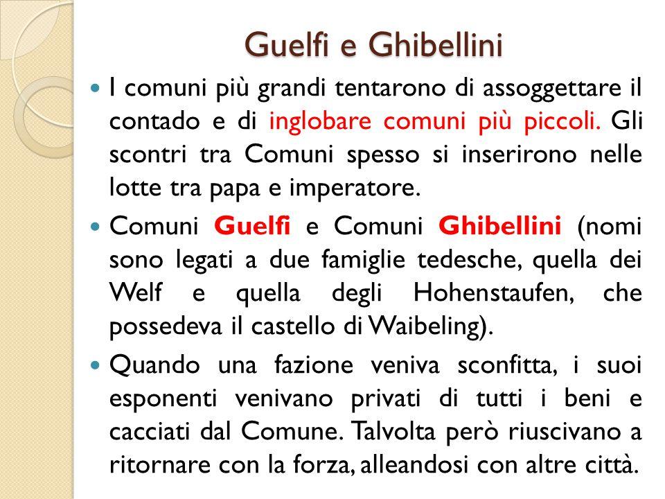 Guelfi e Ghibellini I comuni più grandi tentarono di assoggettare il contado e di inglobare comuni più piccoli. Gli scontri tra Comuni spesso si inser