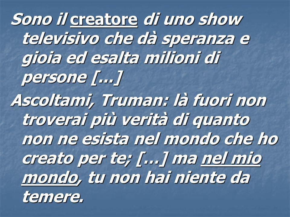 Sono il creatore di uno show televisivo che dà speranza e gioia ed esalta milioni di persone [...] Ascoltami, Truman: là fuori non troverai più verità