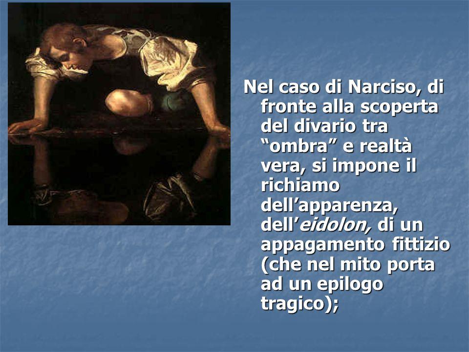 """Nel caso di Narciso, di fronte alla scoperta del divario tra """"ombra"""" e realtà vera, si impone il richiamo dell'apparenza, dell'eidolon, di un appagame"""