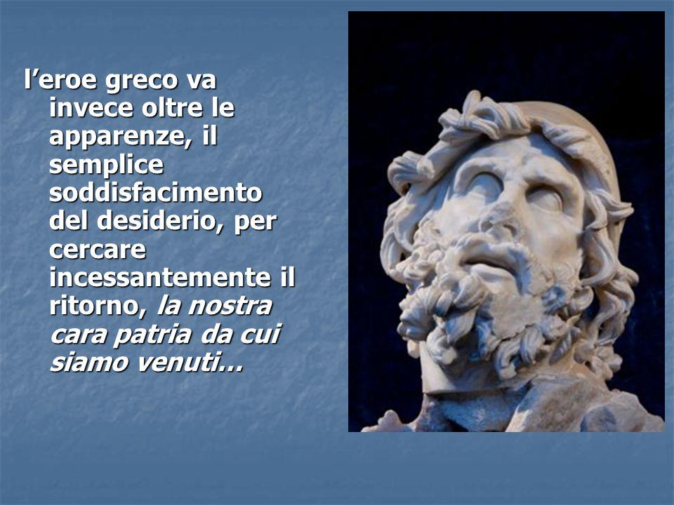 l'eroe greco va invece oltre le apparenze, il semplice soddisfacimento del desiderio, per cercare incessantemente il ritorno, la nostra cara patria da