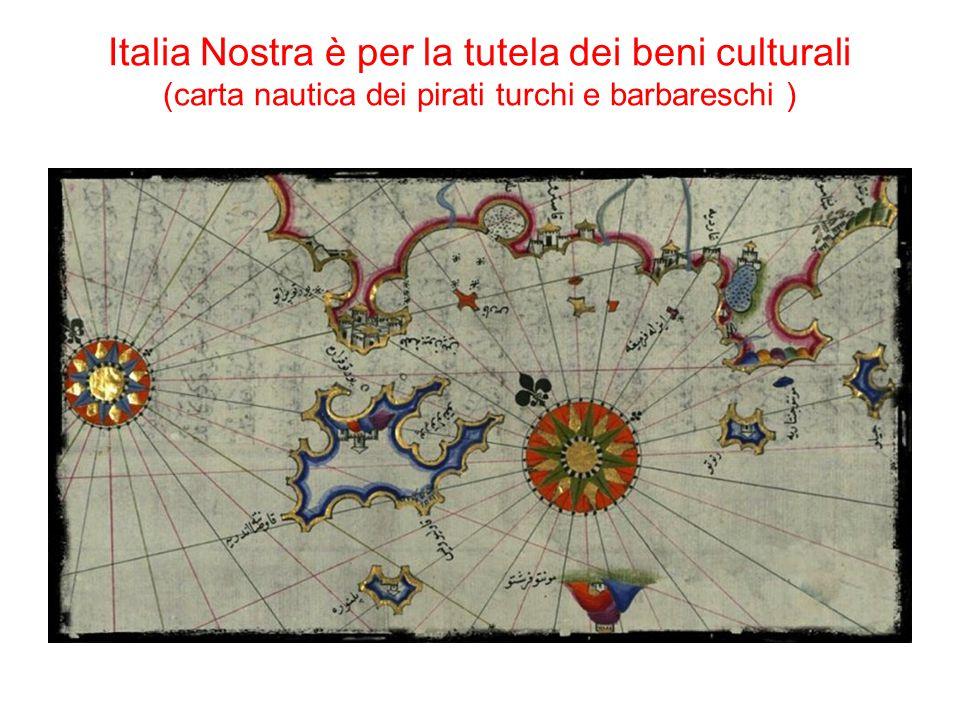 Italia Nostra è per la tutela dei beni culturali (carta nautica dei pirati turchi e barbareschi )