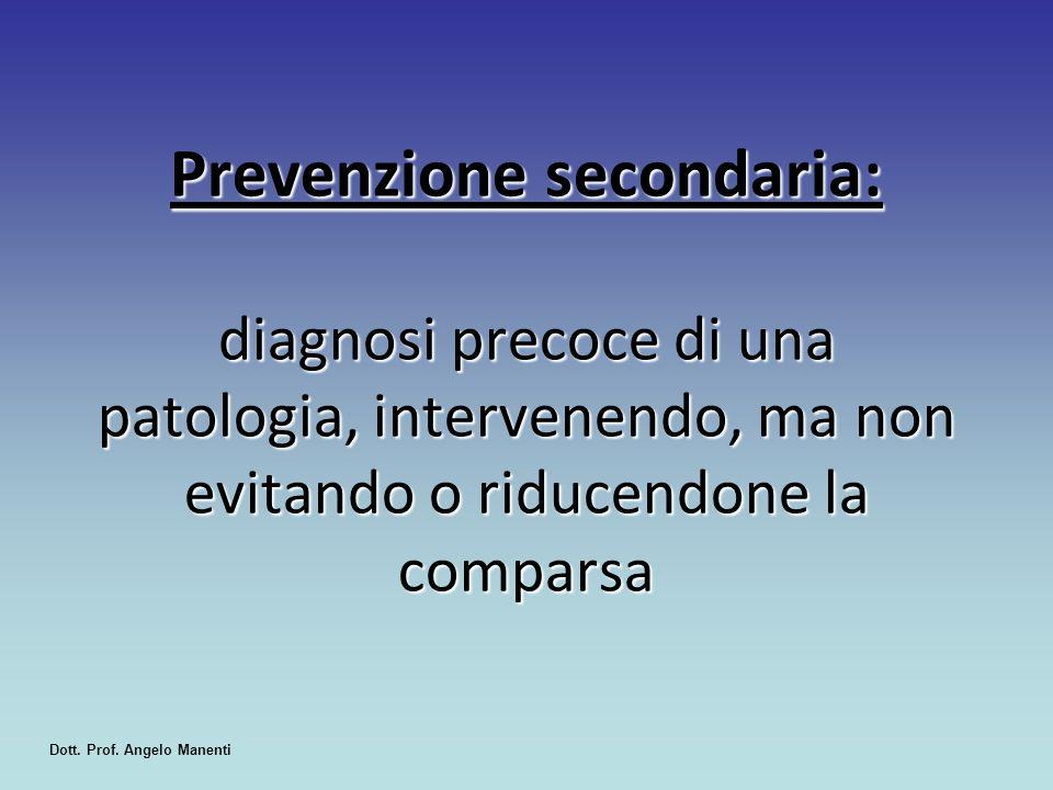 Prevenzione secondaria: diagnosi precoce di una patologia, intervenendo, ma non evitando o riducendone la comparsa Dott. Prof. Angelo Manenti