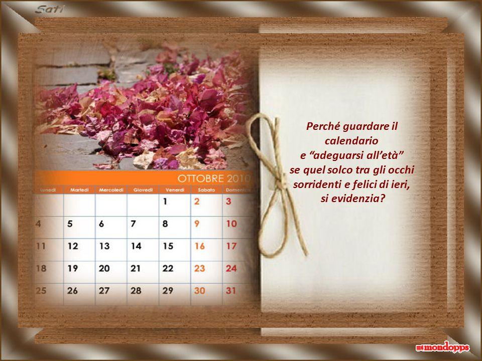 Perché guardare il calendario e adeguarsi all'età se quel solco tra gli occhi sorridenti e felici di ieri, si evidenzia?