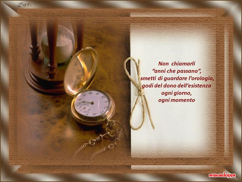 Non chiamarli anni che passano , smetti di guardare l'orologio, godi del dono dell'esistenza ogni giorno, ogni momento