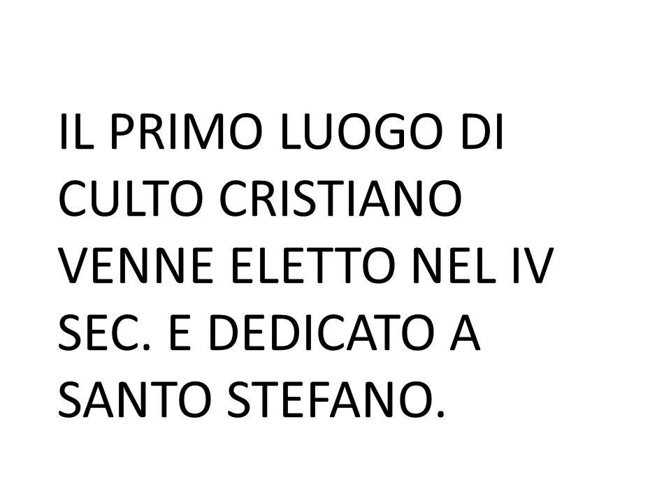 IL PRIMO LUOGO DI CULTO CRISTIANO VENNE ELETTO NEL IV SEC. E DEDICATO A SANTO STEFANO.