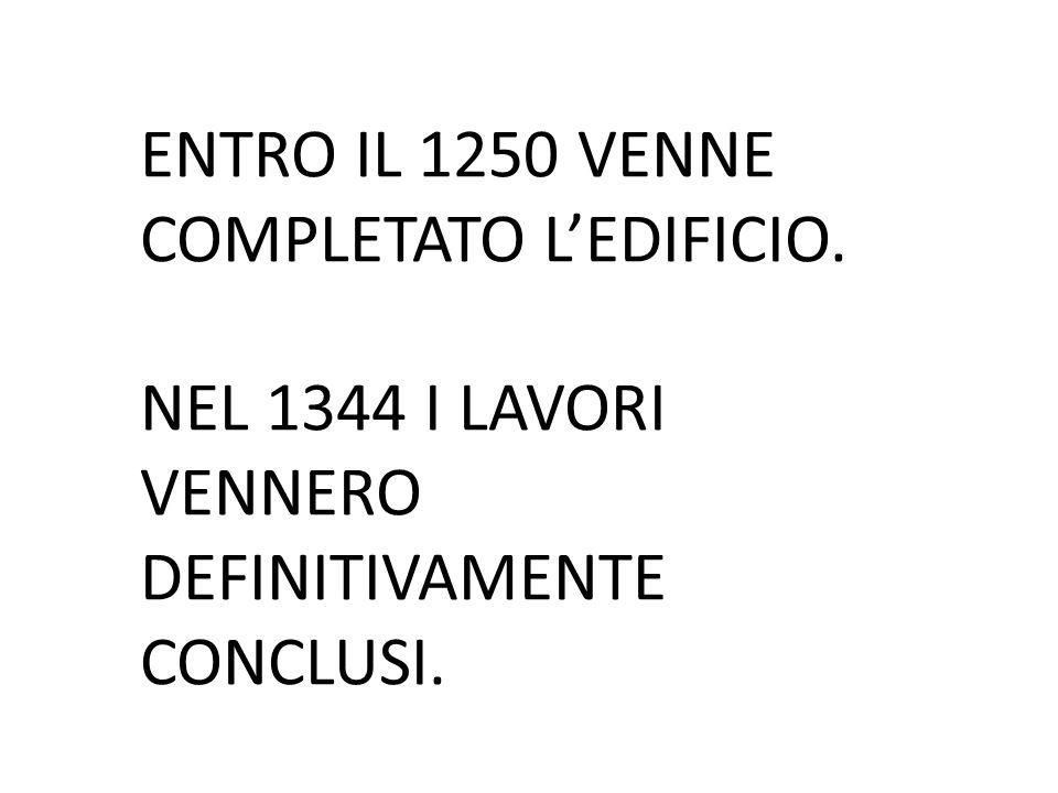 ENTRO IL 1250 VENNE COMPLETATO L'EDIFICIO. NEL 1344 I LAVORI VENNERO DEFINITIVAMENTE CONCLUSI.