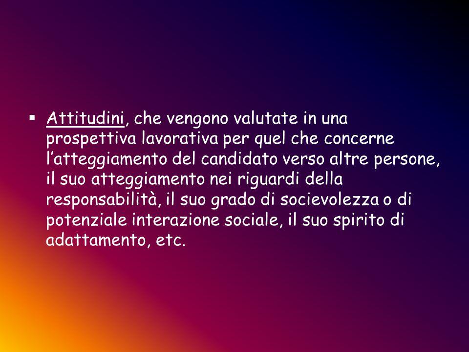  Attitudini, che vengono valutate in una prospettiva lavorativa per quel che concerne l'atteggiamento del candidato verso altre persone, il suo atteg