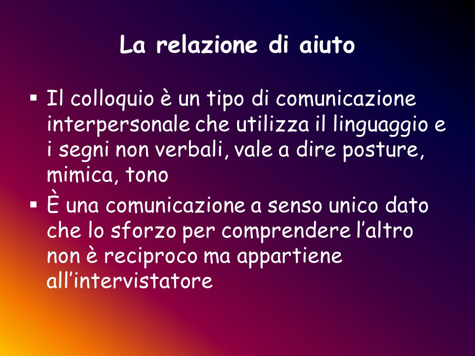 La relazione di aiuto  Il colloquio è un tipo di comunicazione interpersonale che utilizza il linguaggio e i segni non verbali, vale a dire posture,