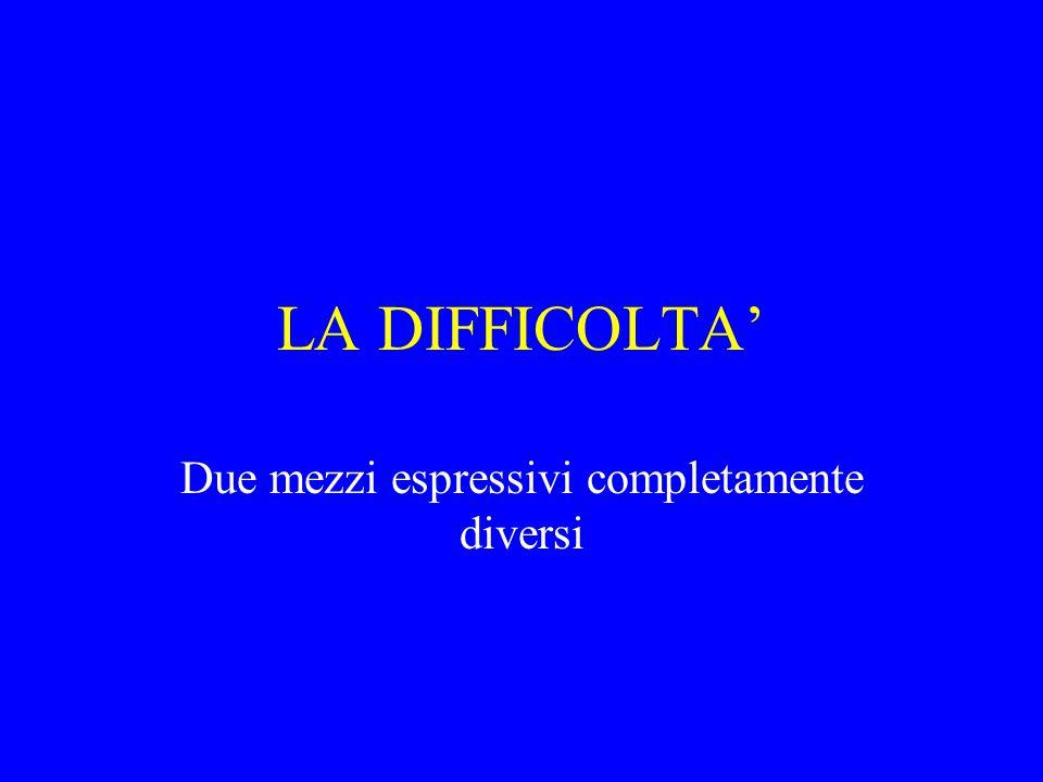 LA DIFFICOLTA' Due mezzi espressivi completamente diversi