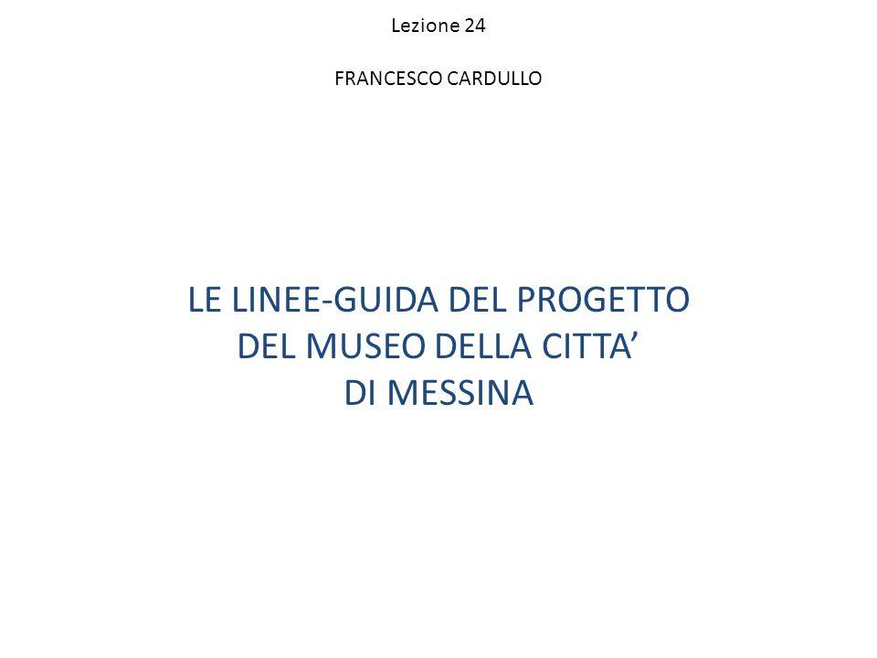 Lezione 24 FRANCESCO CARDULLO LE LINEE-GUIDA DEL PROGETTO DEL MUSEO DELLA CITTA' DI MESSINA