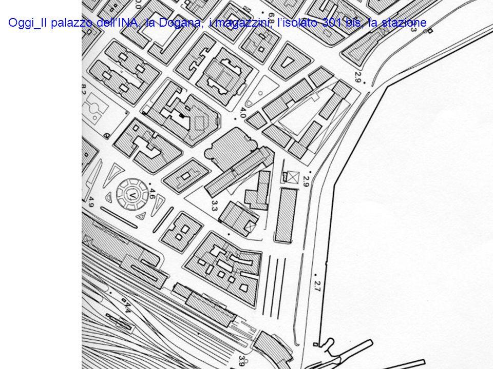Oggi_Il palazzo dell'INA, la Dogana, i magazzini, l'isolato 301 bis, la stazione