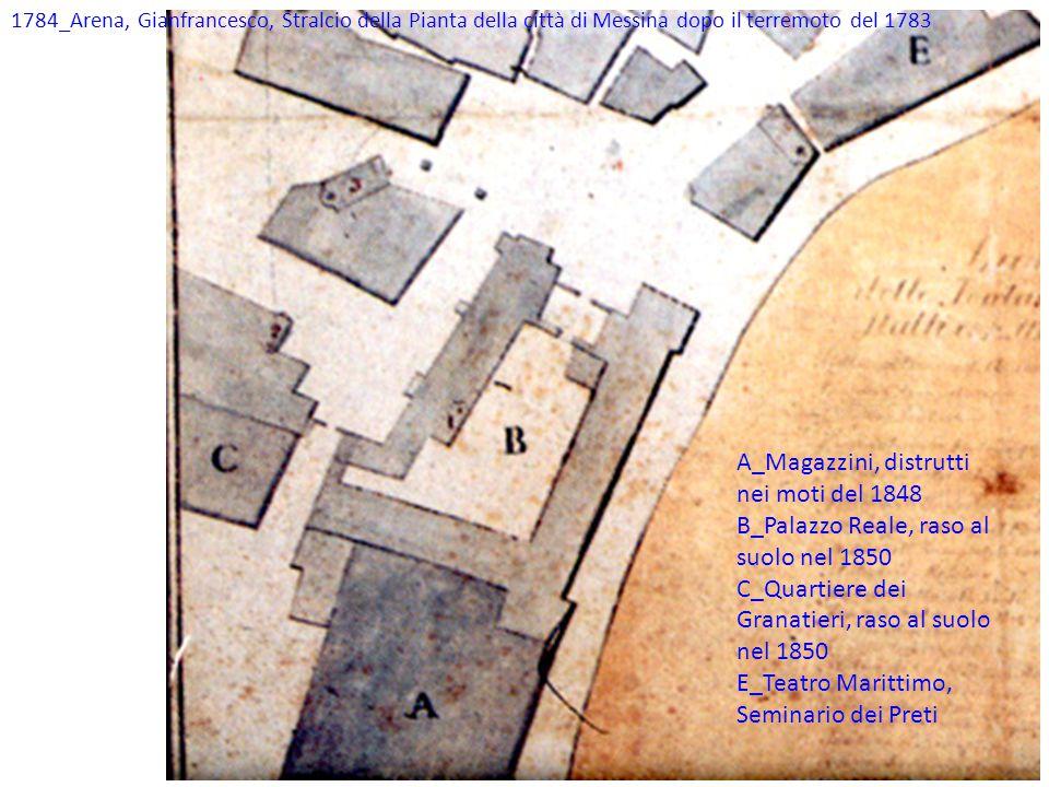 1784_Arena, Gianfrancesco, Stralcio della Pianta della città di Messina dopo il terremoto del 1783 A_Magazzini, distrutti nei moti del 1848 B_Palazzo Reale, raso al suolo nel 1850 C_Quartiere dei Granatieri, raso al suolo nel 1850 E_Teatro Marittimo, Seminario dei Preti
