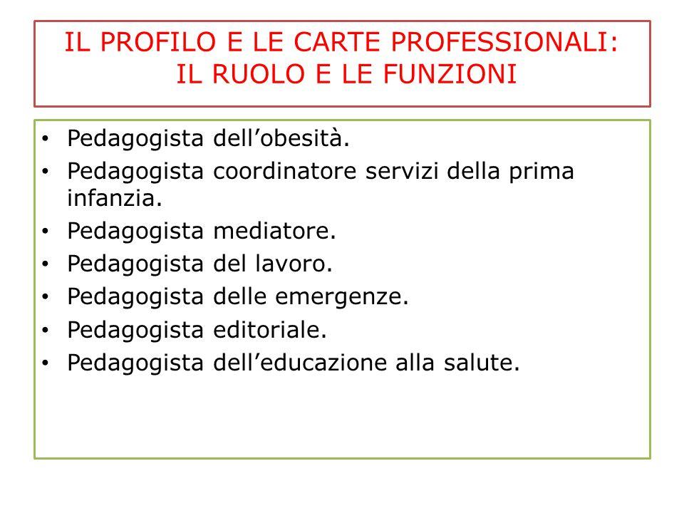 IL PROFILO E LE CARTE PROFESSIONALI: IL RUOLO E LE FUNZIONI Pedagogista dell'obesità. Pedagogista coordinatore servizi della prima infanzia. Pedagogis