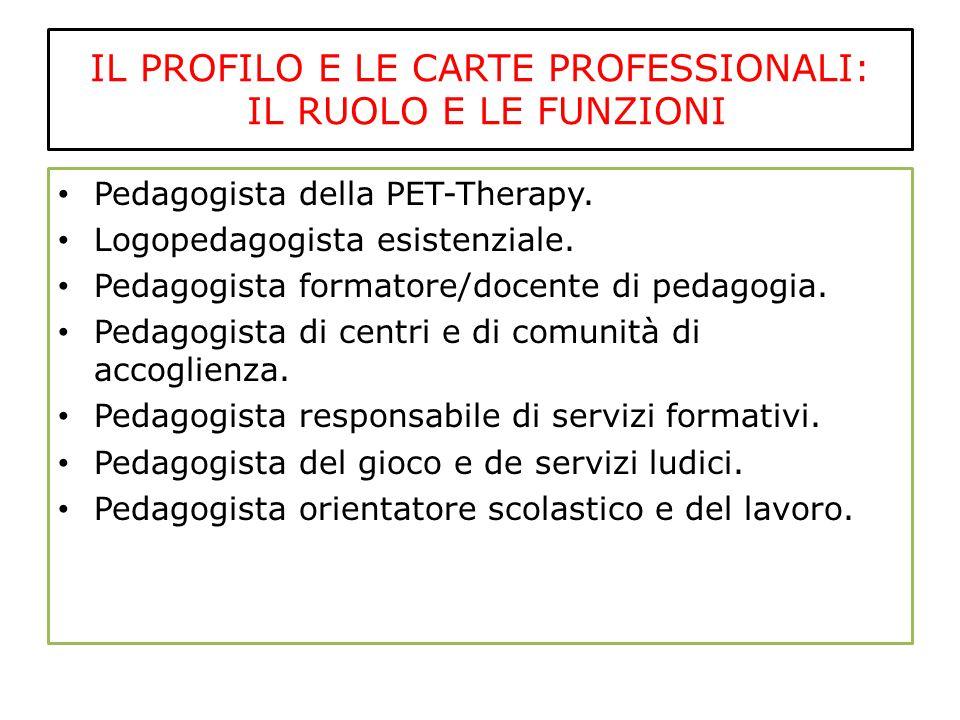 IL PROFILO E LE CARTE PROFESSIONALI: IL RUOLO E LE FUNZIONI Pedagogista della PET-Therapy. Logopedagogista esistenziale. Pedagogista formatore/docente