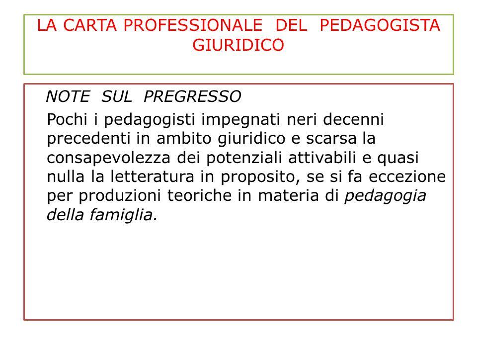 LA CARTA PROFESSIONALE DEL PEDAGOGISTA GIURIDICO NOTE SUL PREGRESSO Pochi i pedagogisti impegnati neri decenni precedenti in ambito giuridico e scarsa