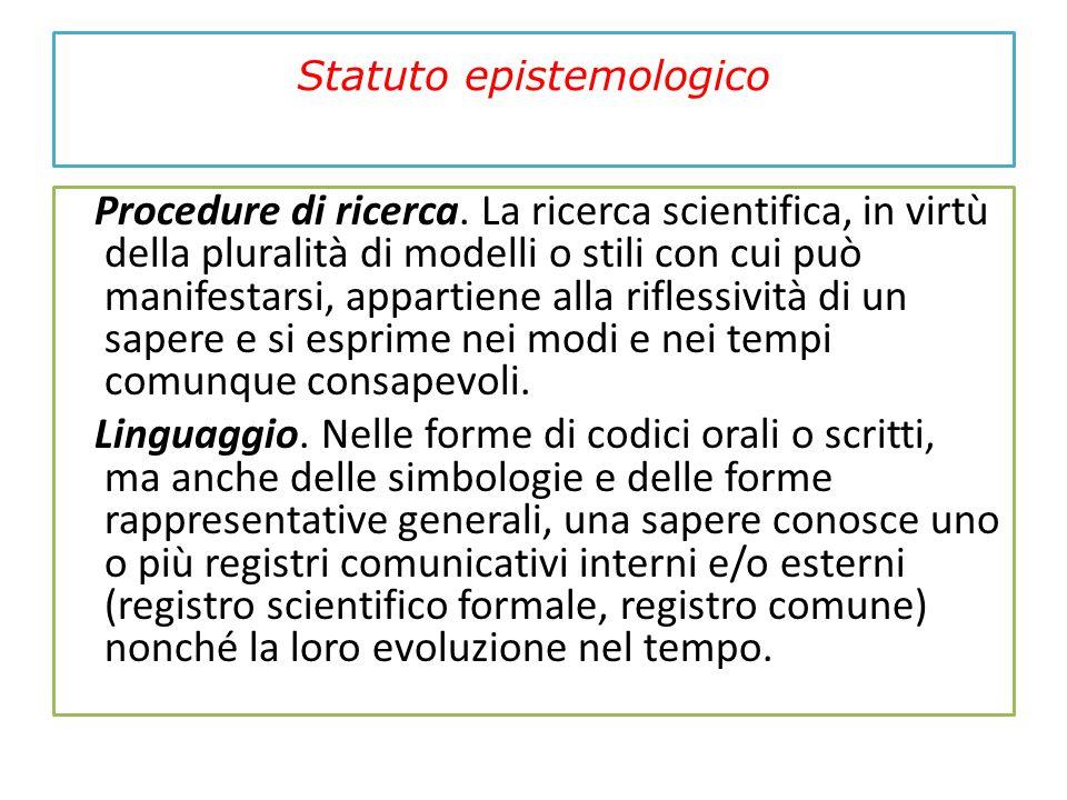 Statuto epistemologico Procedure di ricerca. La ricerca scientifica, in virtù della pluralità di modelli o stili con cui può manifestarsi, appartiene