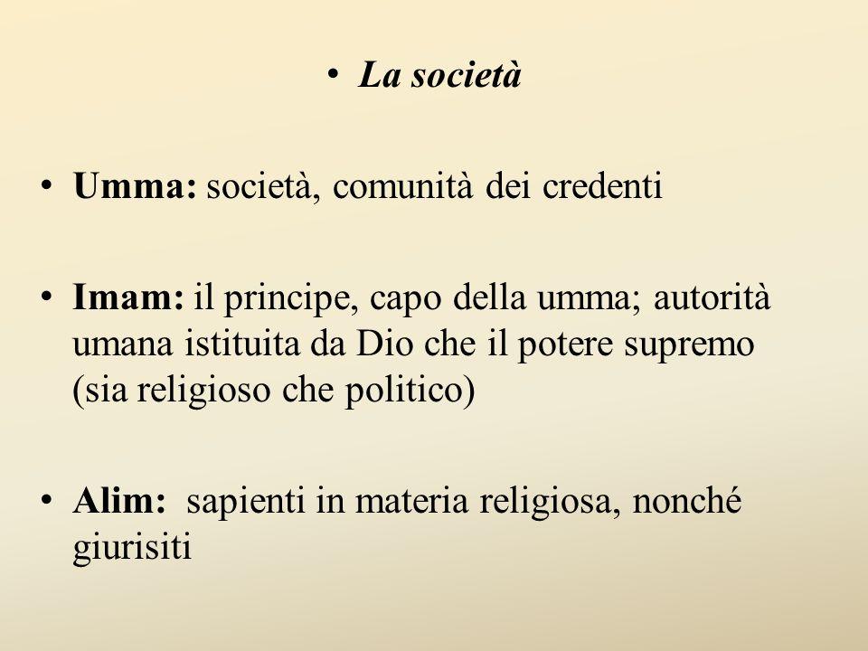 La società Umma: società, comunità dei credenti Imam: il principe, capo della umma; autorità umana istituita da Dio che il potere supremo (sia religioso che politico) Alim: sapienti in materia religiosa, nonché giurisiti