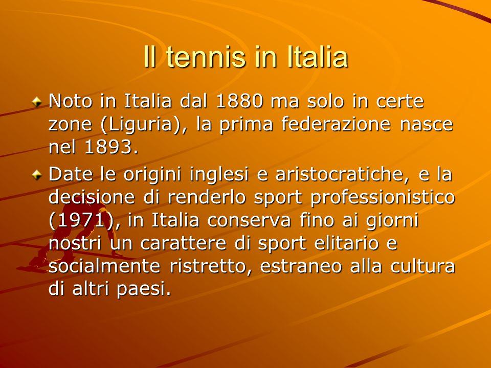 Il tennis in Italia Noto in Italia dal 1880 ma solo in certe zone (Liguria), la prima federazione nasce nel 1893. Date le origini inglesi e aristocrat
