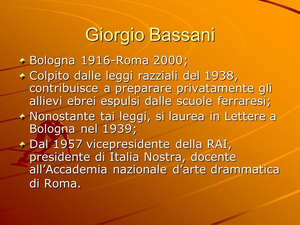 Giorgio Bassani Bologna 1916-Roma 2000; Colpito dalle leggi razziali del 1938, contribuisce a preparare privatamente gli allievi ebrei espulsi dalle s