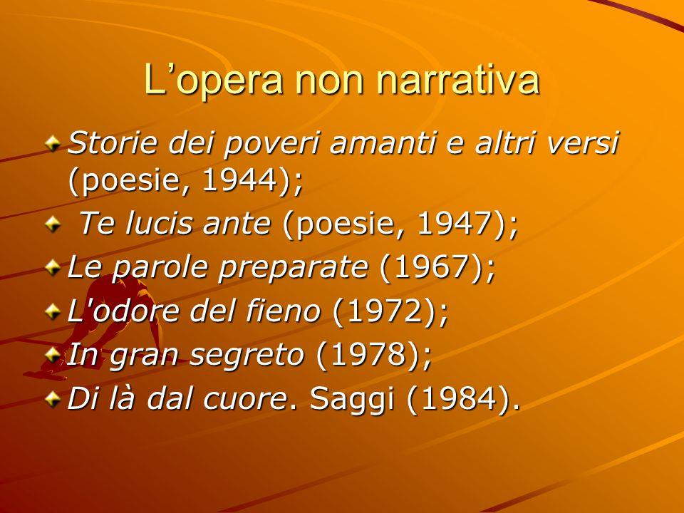 L'opera non narrativa Storie dei poveri amanti e altri versi (poesie, 1944); Te lucis ante (poesie, 1947); Te lucis ante (poesie, 1947); Le parole preparate (1967); L odore del fieno (1972); In gran segreto (1978); Di là dal cuore.