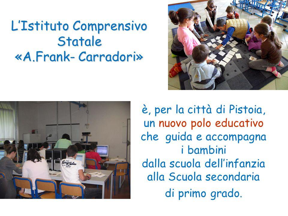 L'Istituto Comprensivo Statale «A.Frank- Carradori» è, per la città di Pistoia, un nuovo polo educativo che guida e accompagna i bambini dalla scuola