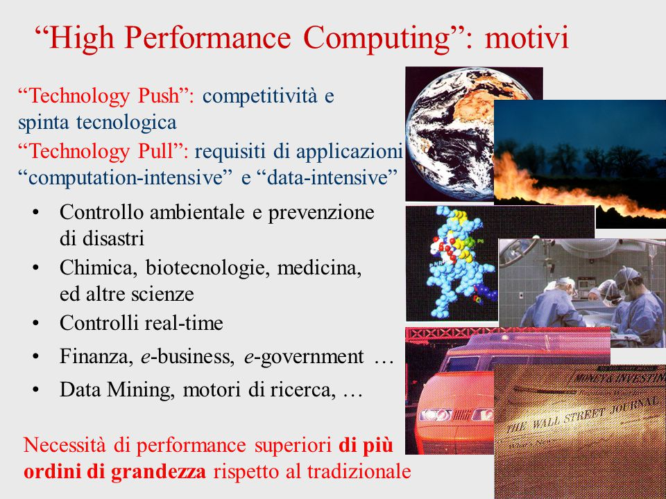High Performance Computing : motivi Technology Push : competitività e spinta tecnologica Technology Pull : requisiti di applicazioni computation-intensive e data-intensive Controllo ambientale e prevenzione di disastri Chimica, biotecnologie, medicina, ed altre scienze Controlli real-time Finanza, e-business, e-government … Data Mining, motori di ricerca, … Necessità di performance superiori di più ordini di grandezza rispetto al tradizionale