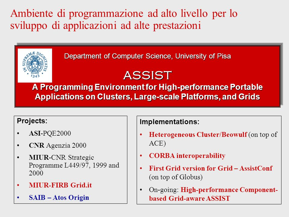 Ambiente di programmazione ad alto livello per lo sviluppo di applicazioni ad alte prestazioni Projects: ASI-PQE2000 CNR Agenzia 2000 MIUR-CNR Strategic Programme L449/97, 1999 and 2000 MIUR-FIRB Grid.it SAIB – Atos Origin Implementations: Heterogeneous Cluster/Beowulf (on top of ACE) CORBA interoperability First Grid version for Grid – AssistConf (on top of Globus) On-going: High-performance Component- based Grid-aware ASSIST Department of Computer Science, University of Pisa ASSIST A Programming Environment for High-performance Portable Applications on Clusters, Large-scale Platforms, and Grids Department of Computer Science, University of Pisa ASSIST A Programming Environment for High-performance Portable Applications on Clusters, Large-scale Platforms, and Grids