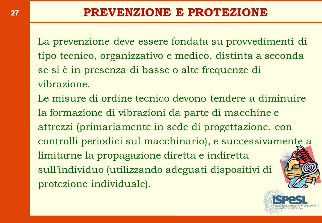 27 PREVENZIONE E PROTEZIONE La prevenzione deve essere fondata su provvedimenti di tipo tecnico, organizzativo e medico, distinta a seconda se si è in