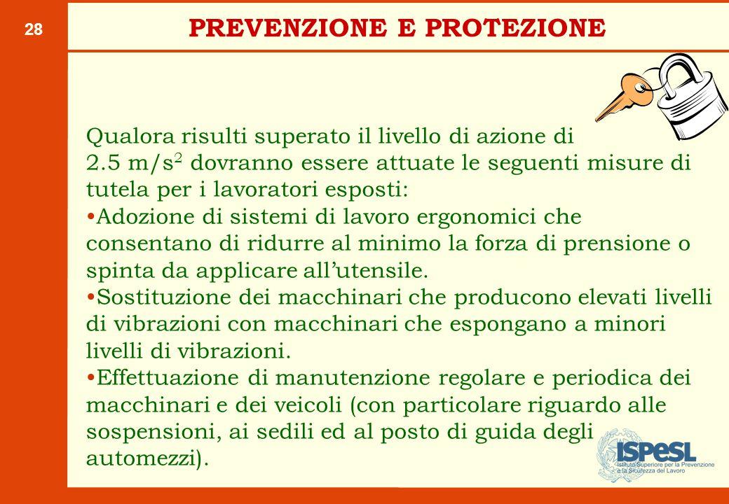 28 Qualora risulti superato il livello di azione di 2.5 m/s 2 dovranno essere attuate le seguenti misure di tutela per i lavoratori esposti: Adozione