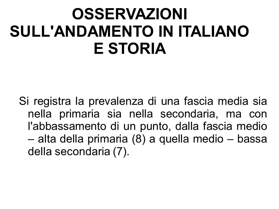 OSSERVAZIONI SULL ANDAMENTO IN ITALIANO E STORIA Si registra la prevalenza di una fascia media sia nella primaria sia nella secondaria, ma con l abbassamento di un punto, dalla fascia medio – alta della primaria (8) a quella medio – bassa della secondaria (7).