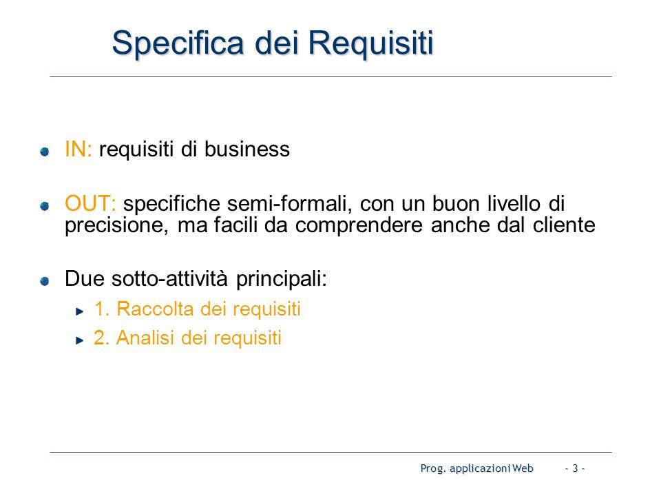 Prog. applicazioni Web- 3 - Specifica dei Requisiti IN: requisiti di business OUT: specifiche semi-formali, con un buon livello di precisione, ma faci